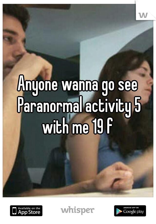 Anyone wanna go see Paranormal activity 5 with me 19 f
