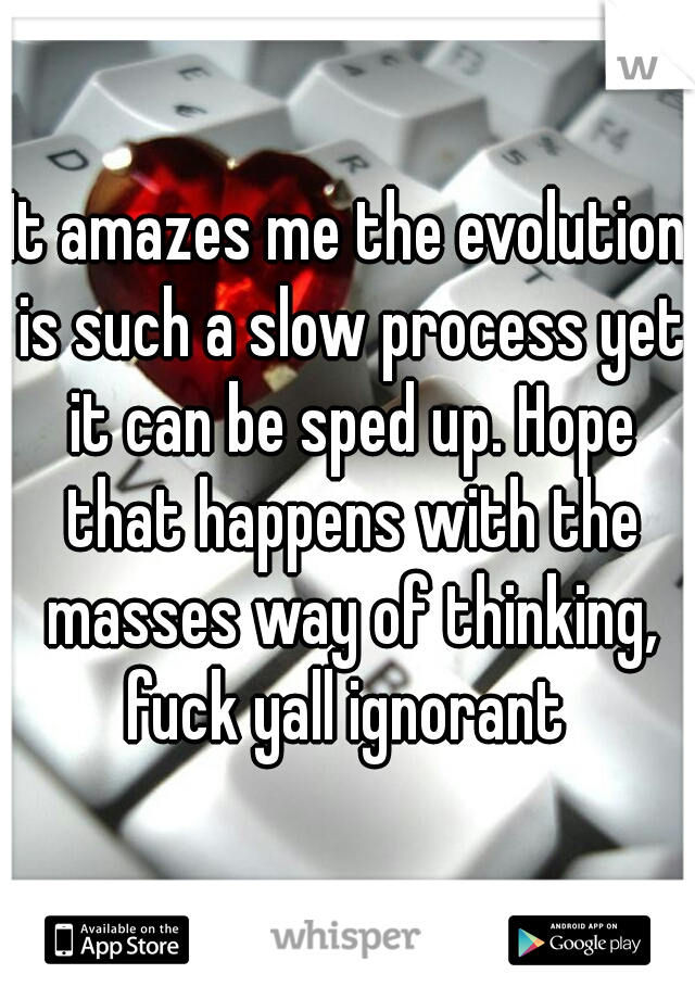 It amazes me the evolution is such a slow process yet it can be sped up. Hope that happens with the masses way of thinking, fuck yall ignorant