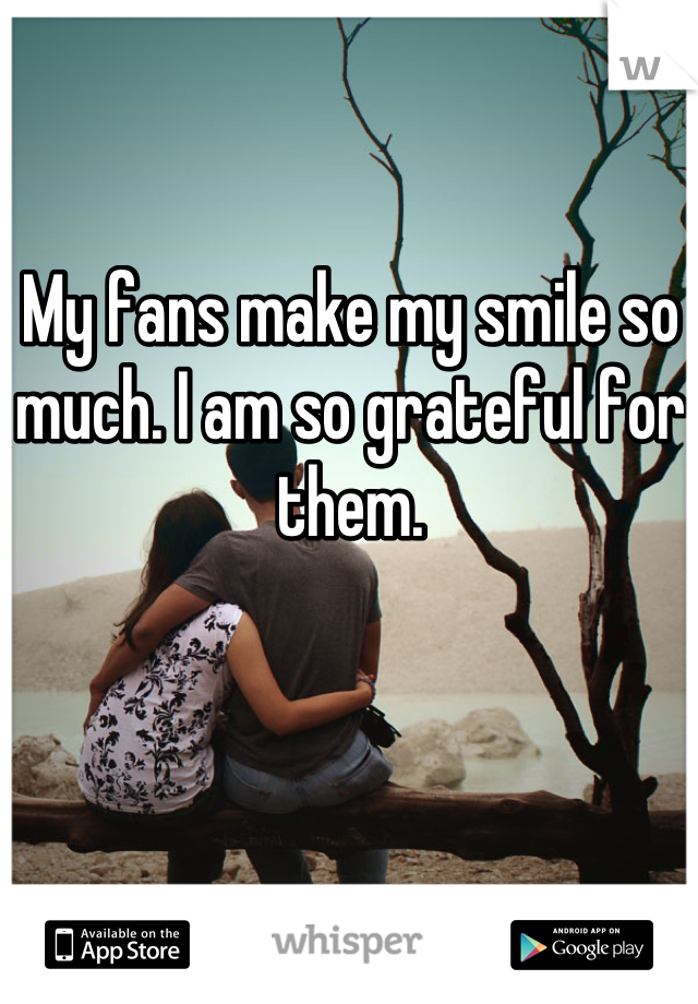 My fans make my smile so much. I am so grateful for them.