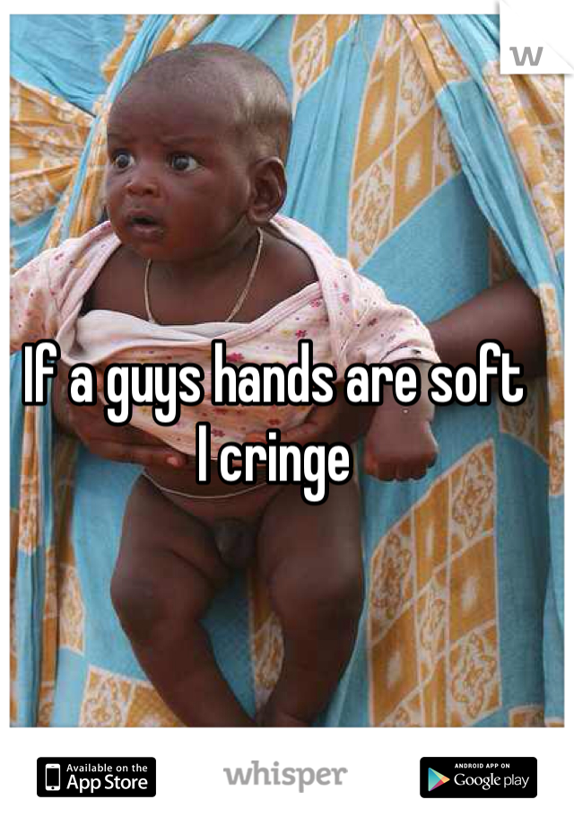If a guys hands are soft  I cringe