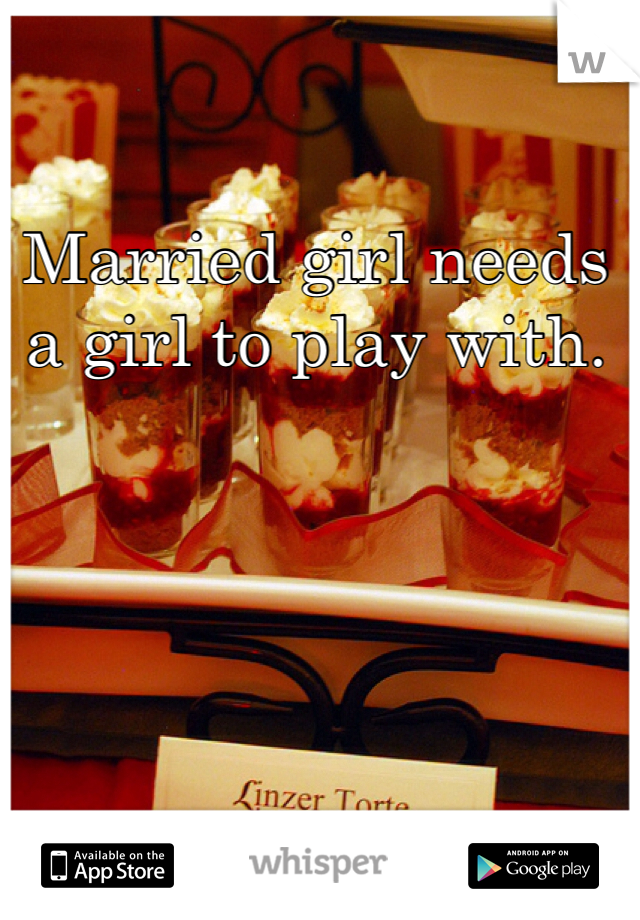 Married girl needs a girl to play with.