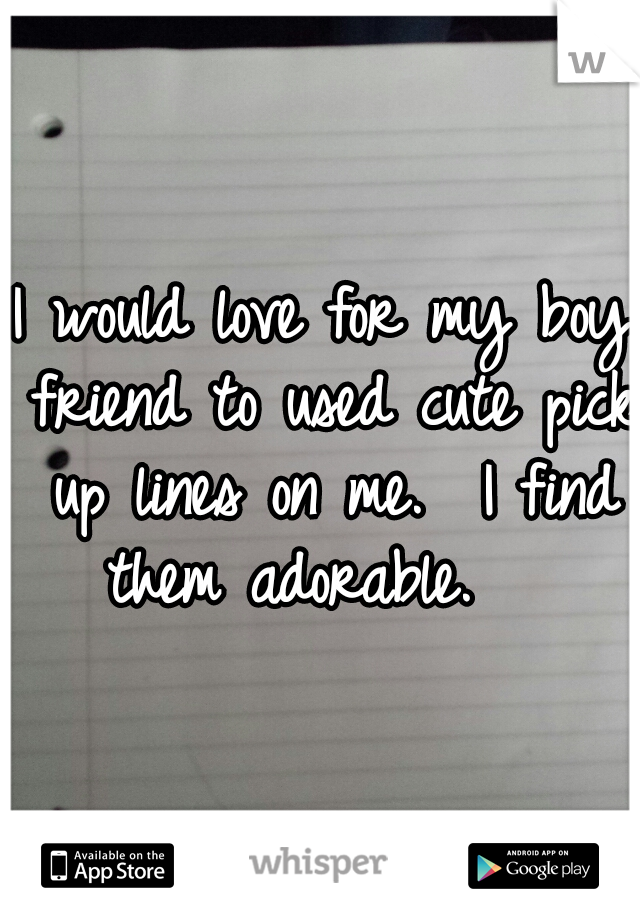I would love for my boy friend to used cute pick up lines on me.  I find them adorable.