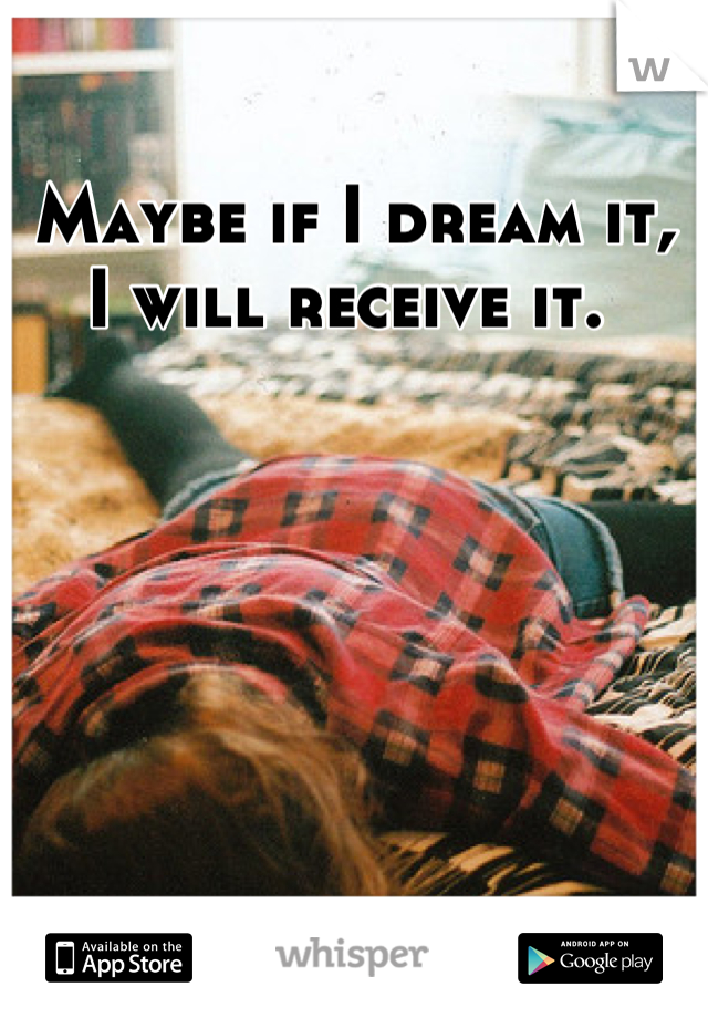 Maybe if I dream it, I will receive it.