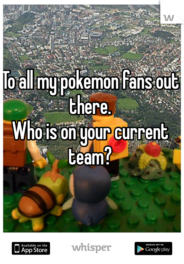 To all my pokemon fans out there. Who is on your current team?