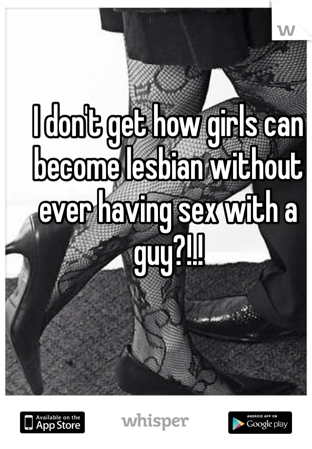I don't get how girls can become lesbian without ever having sex with a guy?!.!