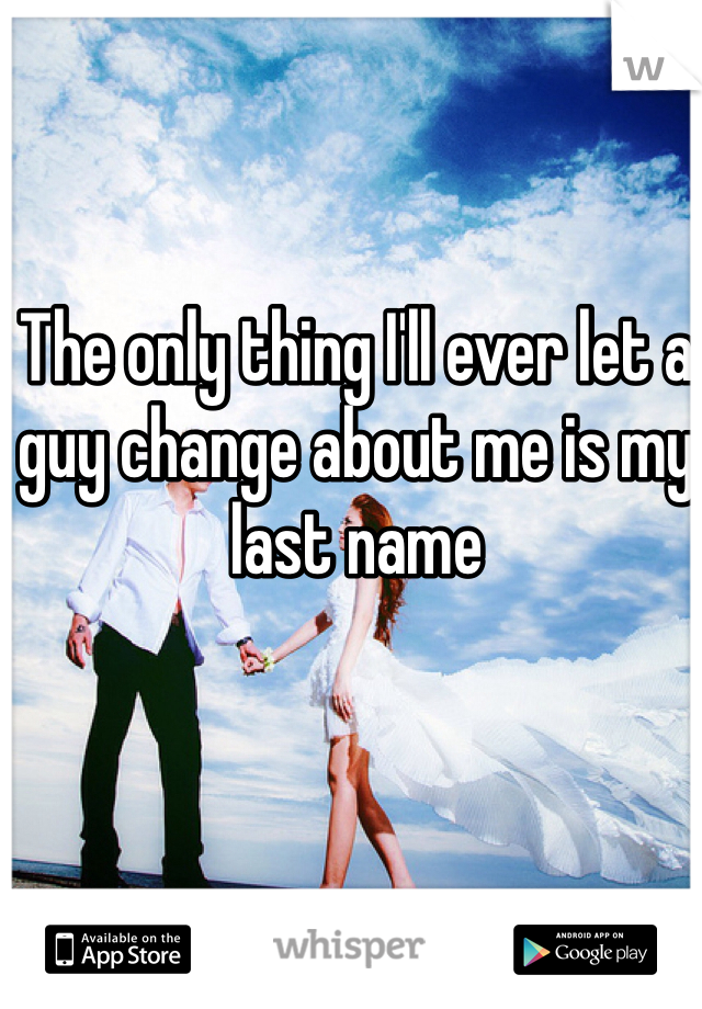 The only thing I'll ever let a guy change about me is my last name