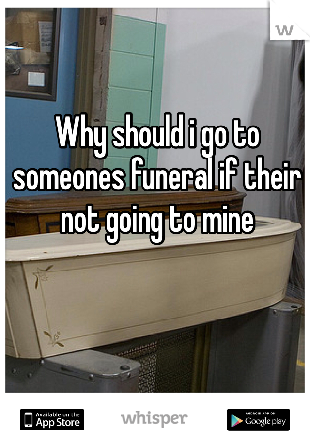 Why should i go to someones funeral if their not going to mine