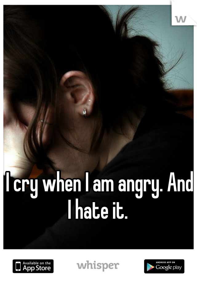 I cry when I am angry. And I hate it.