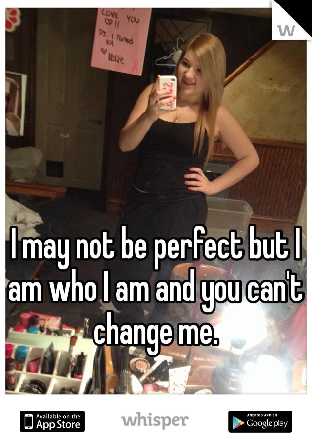 I may not be perfect but I am who I am and you can't change me.