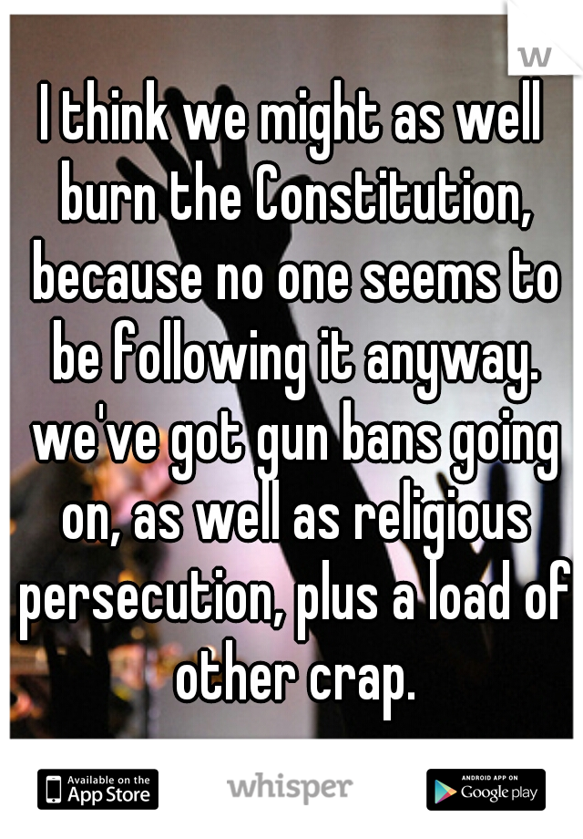 I think we might as well burn the Constitution, because no one seems to be following it anyway. we've got gun bans going on, as well as religious persecution, plus a load of other crap.