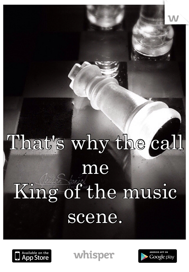 That's why the call me  King of the music scene.