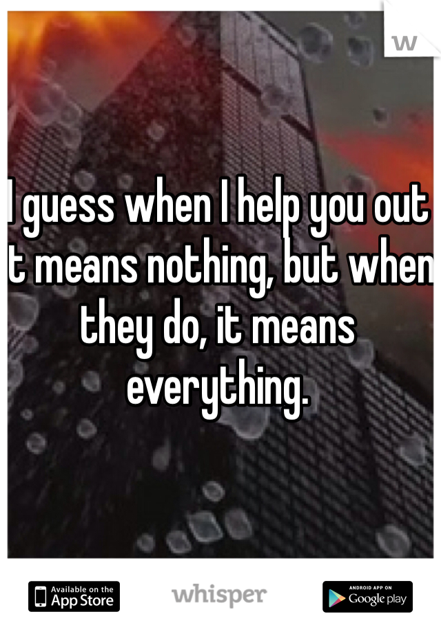 I guess when I help you out it means nothing, but when they do, it means everything.