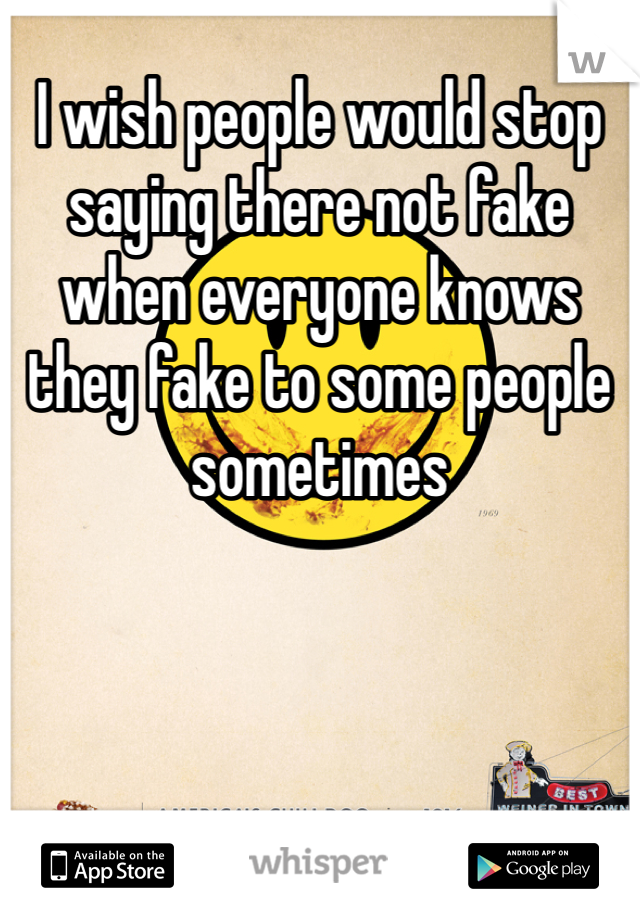 I wish people would stop saying there not fake when everyone knows they fake to some people sometimes