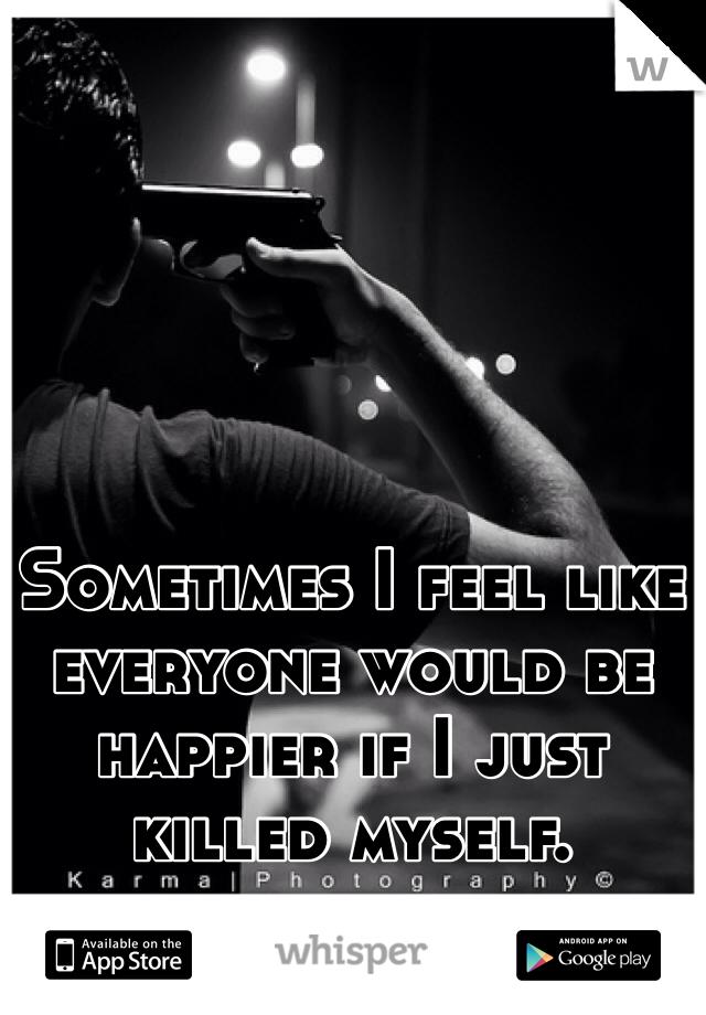 Sometimes I feel like everyone would be happier if I just killed myself.