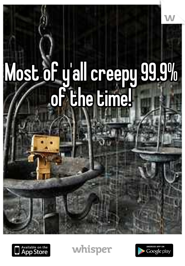 Most of y'all creepy 99.9% of the time!