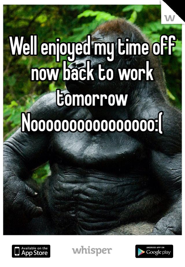 Well enjoyed my time off now back to work tomorrow                 Noooooooooooooooo:(