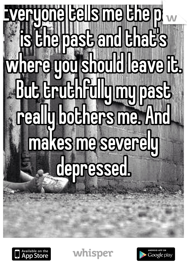 Everyone tells me the past is the past and that's where you should leave it. But truthfully my past really bothers me. And makes me severely depressed.