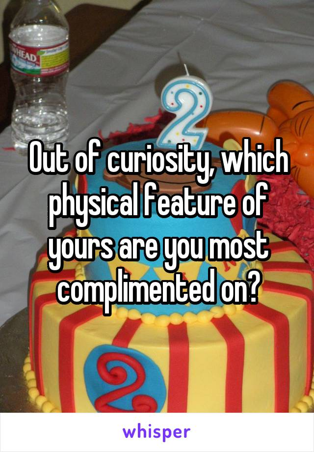 Out of curiosity, which physical feature of yours are you most complimented on?