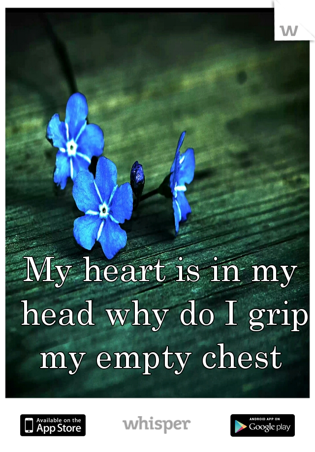My heart is in my head why do I grip my empty chest