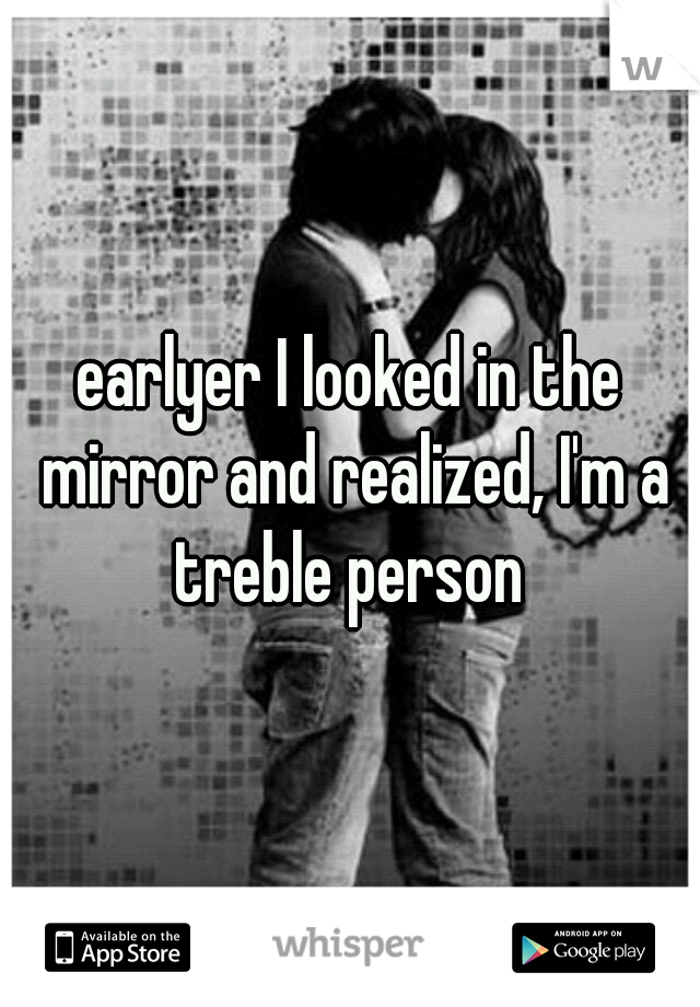 earlyer I looked in the mirror and realized, I'm a treble person