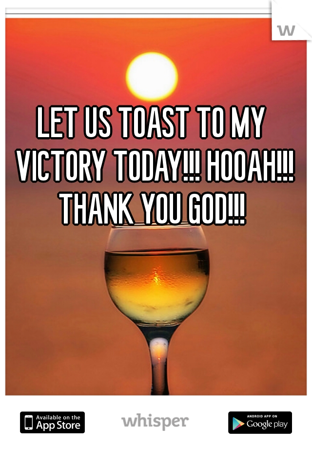 LET US TOAST TO MY VICTORY TODAY!!! HOOAH!!! THANK YOU GOD!!!