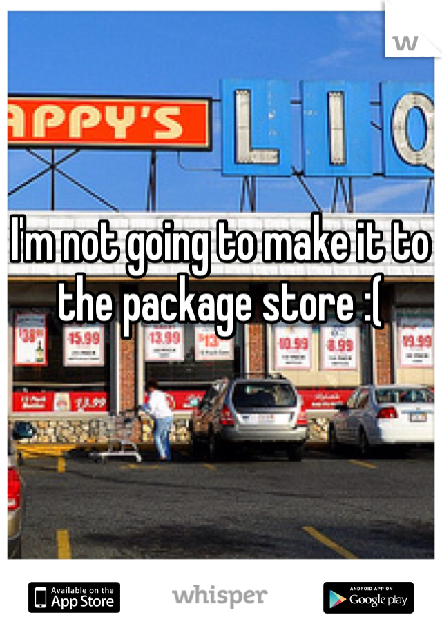 I'm not going to make it to the package store :(