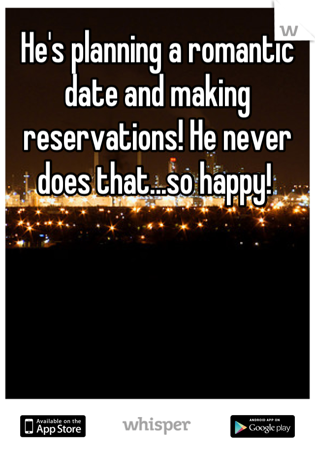 He's planning a romantic date and making reservations! He never does that...so happy!