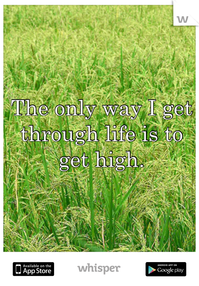 The only way I get through life is to get high.