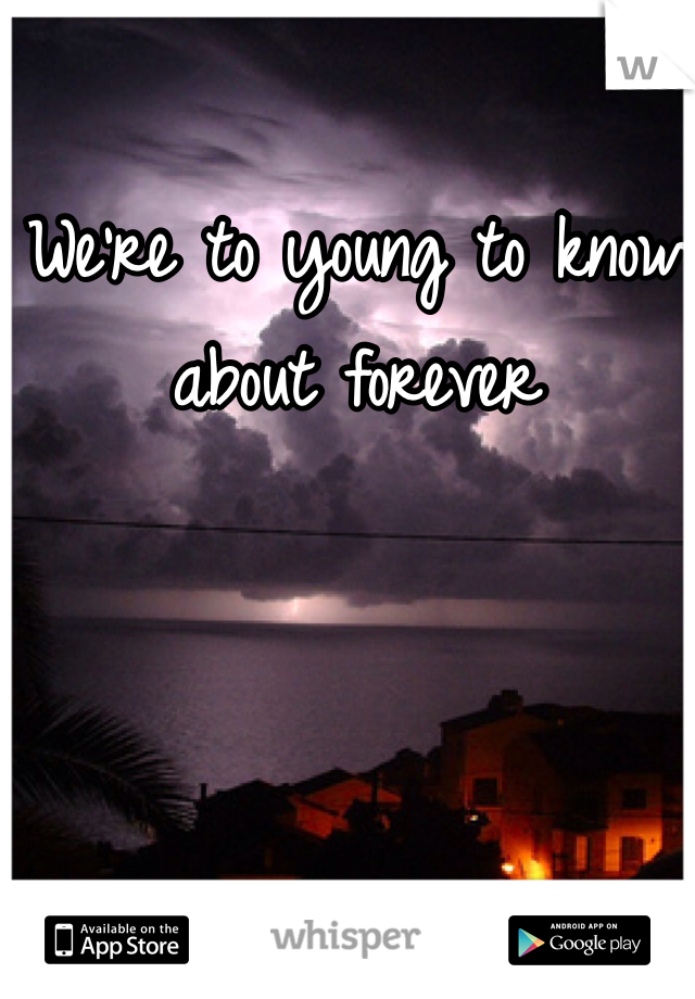 We're to young to know about forever