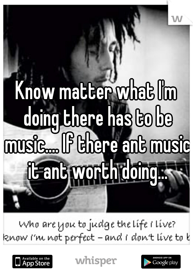 Know matter what I'm doing there has to be music.... If there ant music it ant worth doing...