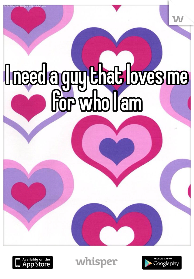 I need a guy that loves me for who I am