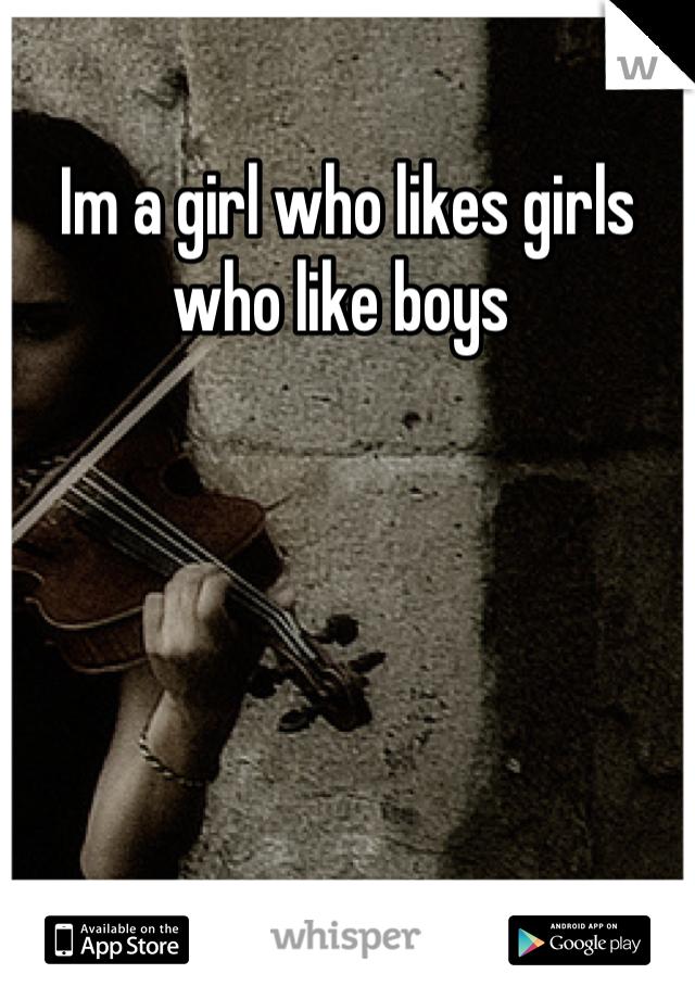 Im a girl who likes girls who like boys