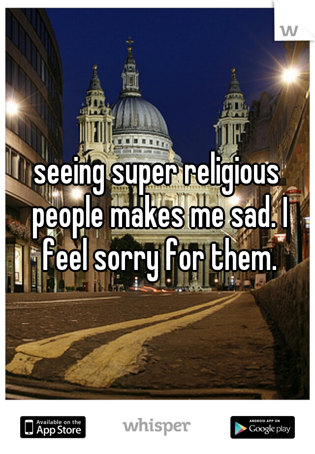 seeing super religious people makes me sad. I feel sorry for them.
