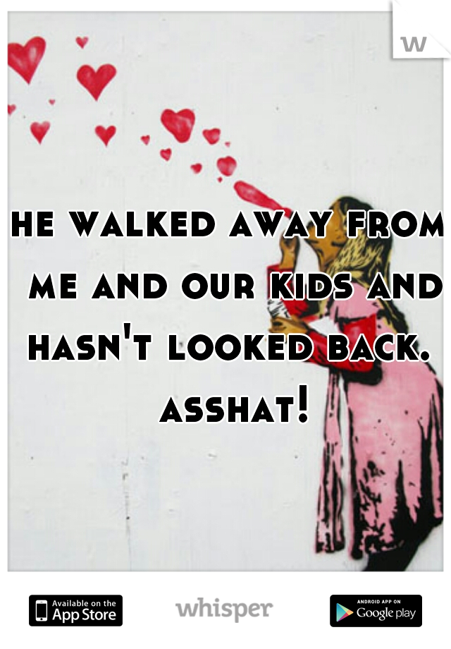 he walked away from me and our kids and hasn't looked back.  asshat!