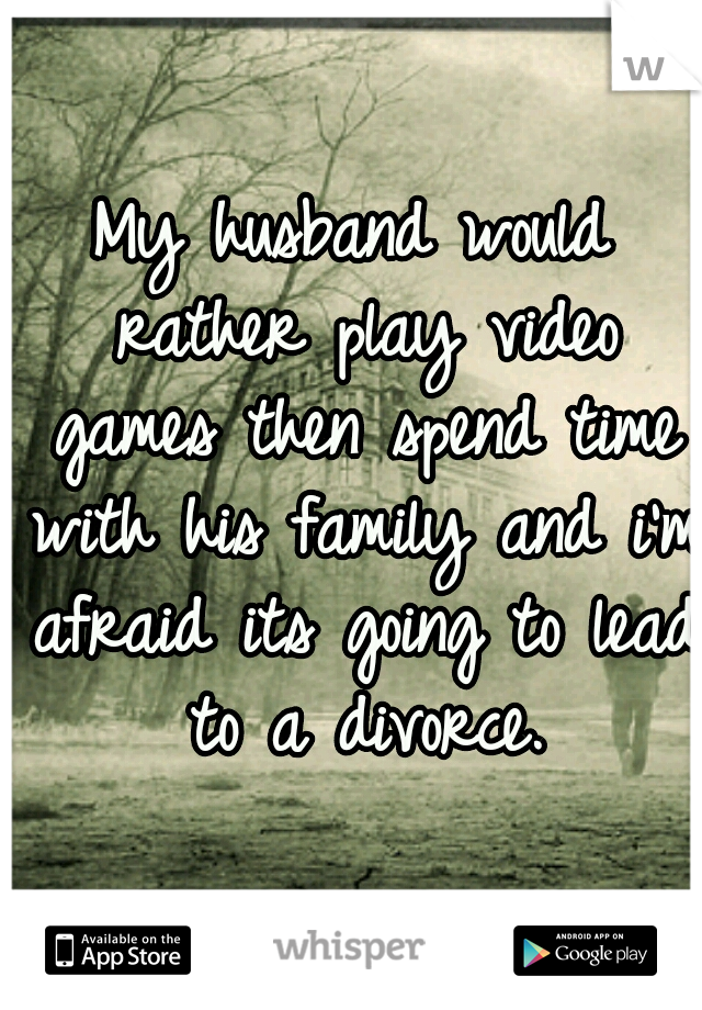 My husband would rather play video games then spend time with his family and i'm afraid its going to lead to a divorce.