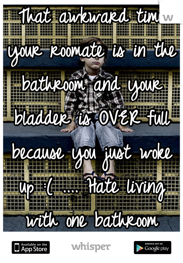 That awkward time your roomate is in the bathroom and your bladder is OVER full because you just woke up :( .... Hate living with one bathroom