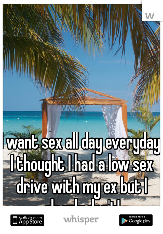 I want sex all day everyday. I thought I had a low sex drive with my ex but I clearly don't!