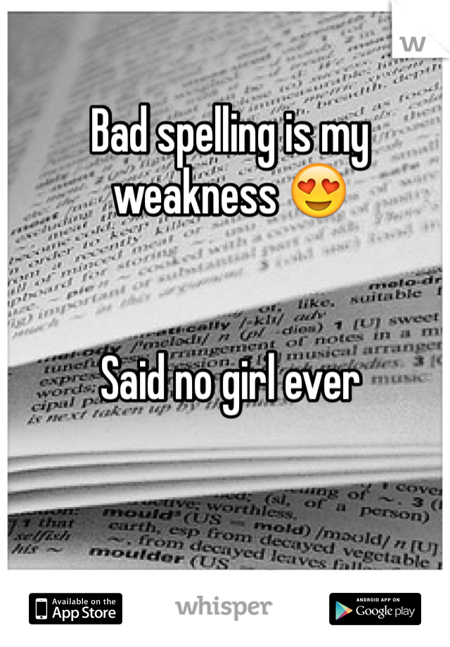 Bad spelling is my weakness 😍   Said no girl ever