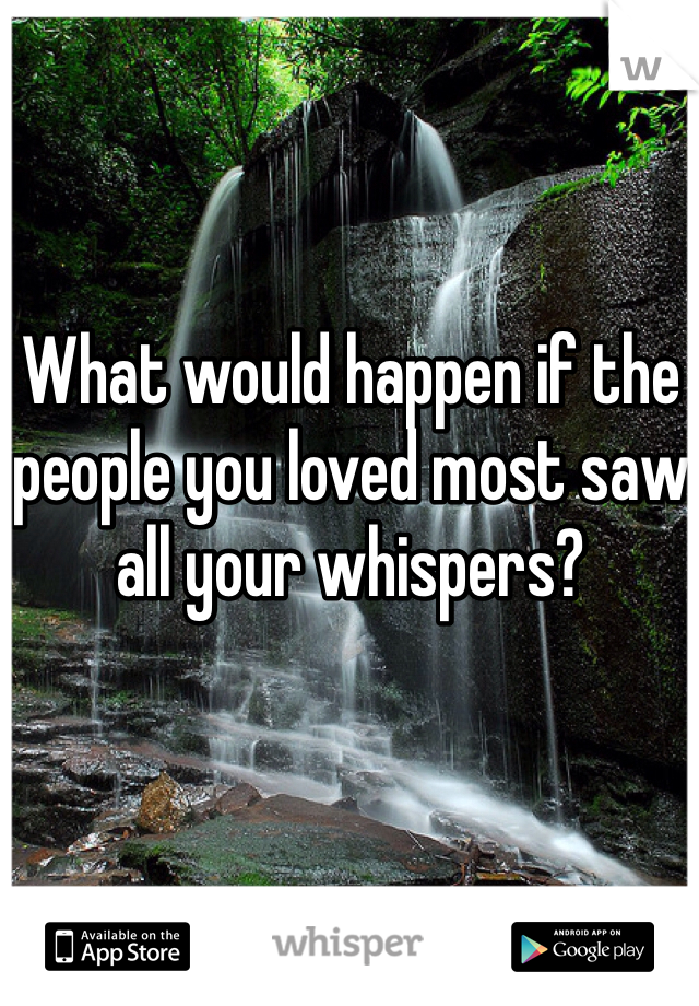 What would happen if the people you loved most saw all your whispers?