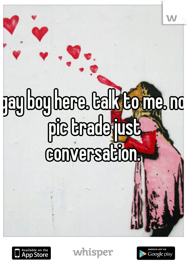 gay boy here. talk to me. no pic trade just conversation.