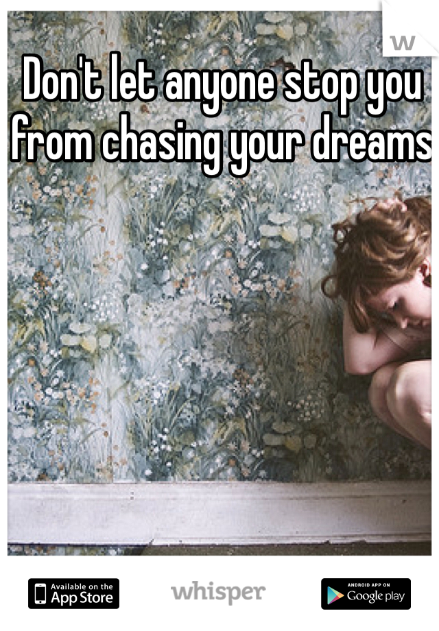Don't let anyone stop you from chasing your dreams