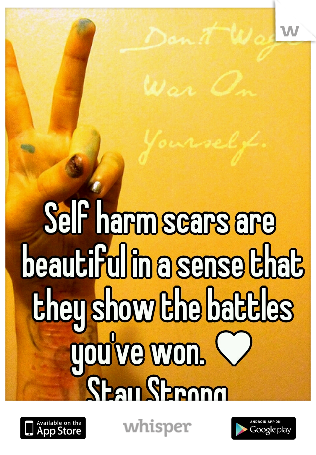 Self harm scars are beautiful in a sense that they show the battles you've won. ♥ Stay Strong.