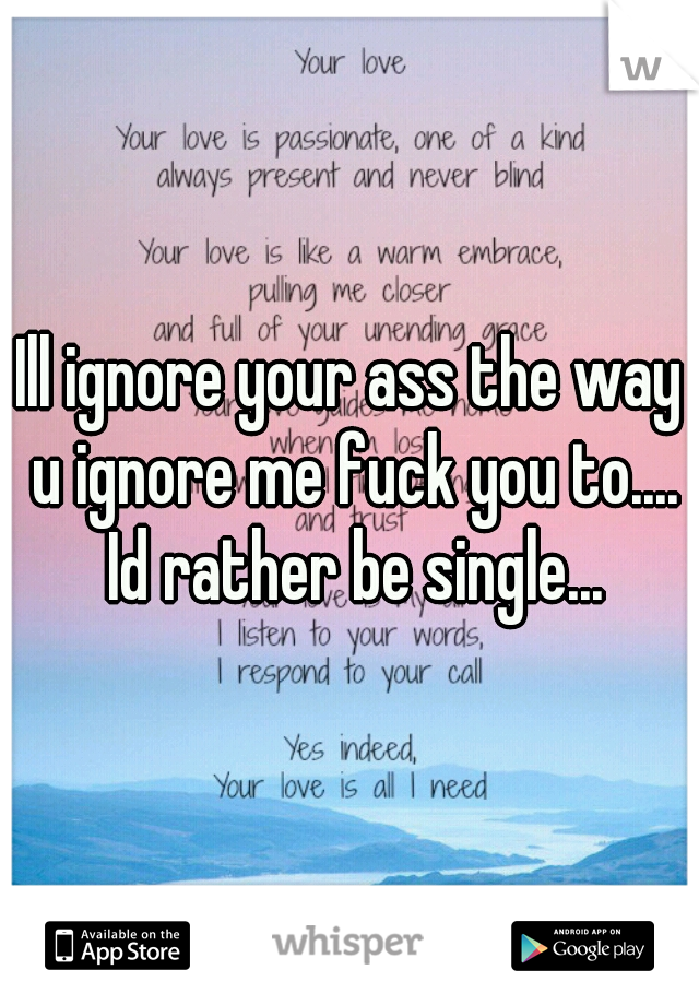 Ill ignore your ass the way u ignore me fuck you to.... Id rather be single...