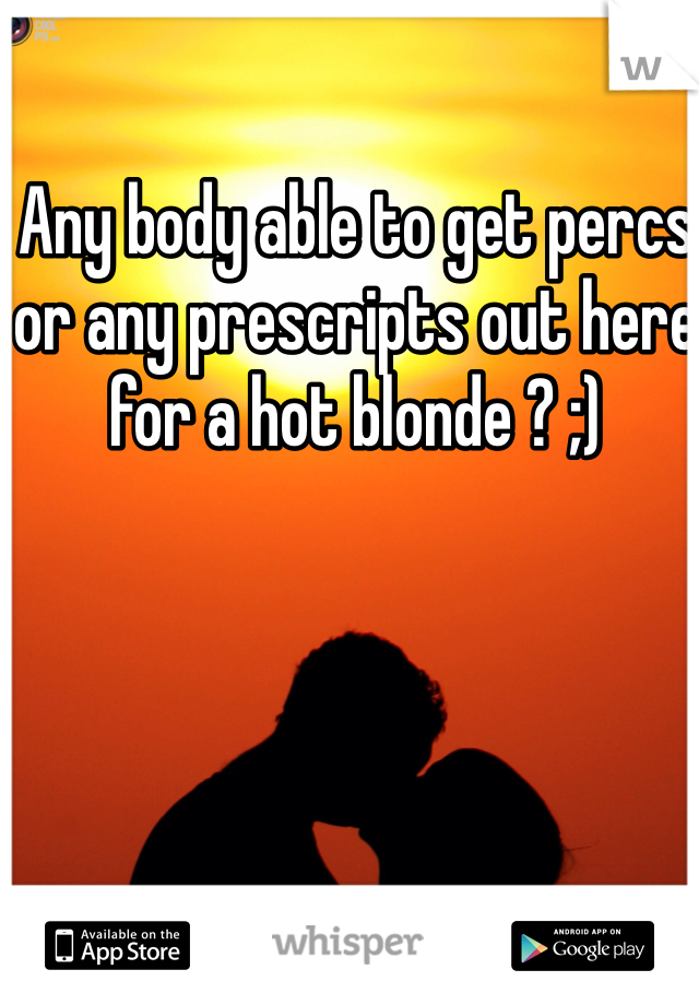 Any body able to get percs or any prescripts out here for a hot blonde ? ;)
