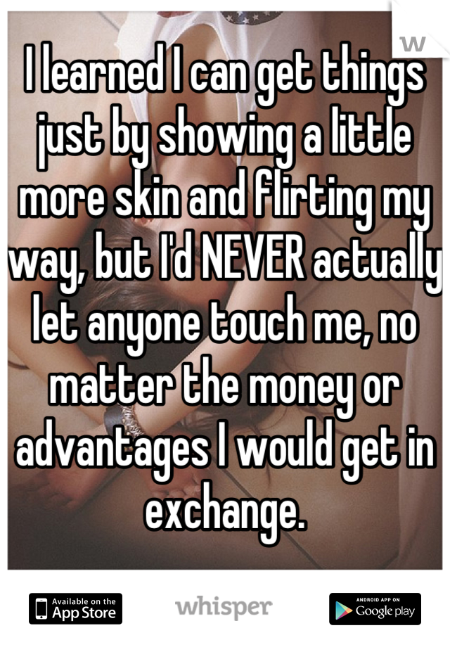 I learned I can get things just by showing a little more skin and flirting my way, but I'd NEVER actually let anyone touch me, no matter the money or advantages I would get in exchange.
