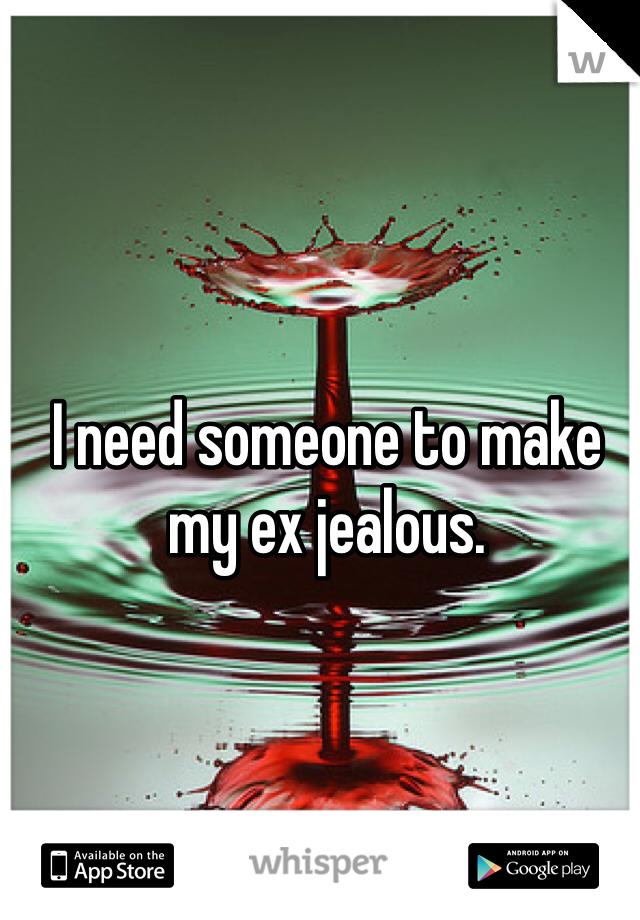 I need someone to make my ex jealous.