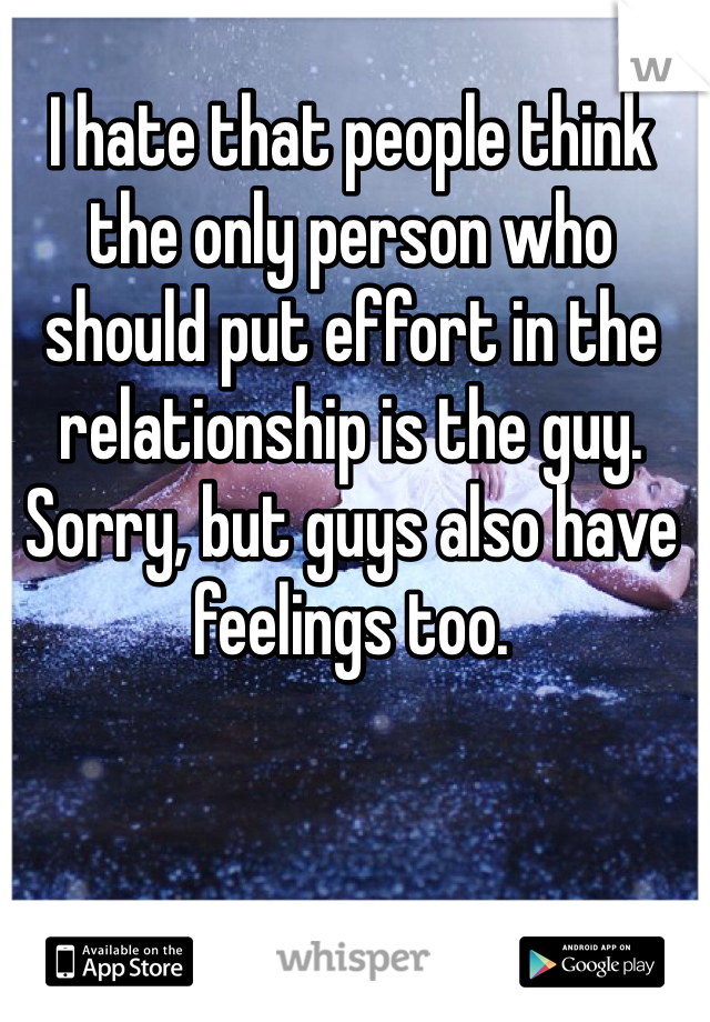 I hate that people think the only person who should put effort in the relationship is the guy. Sorry, but guys also have feelings too.