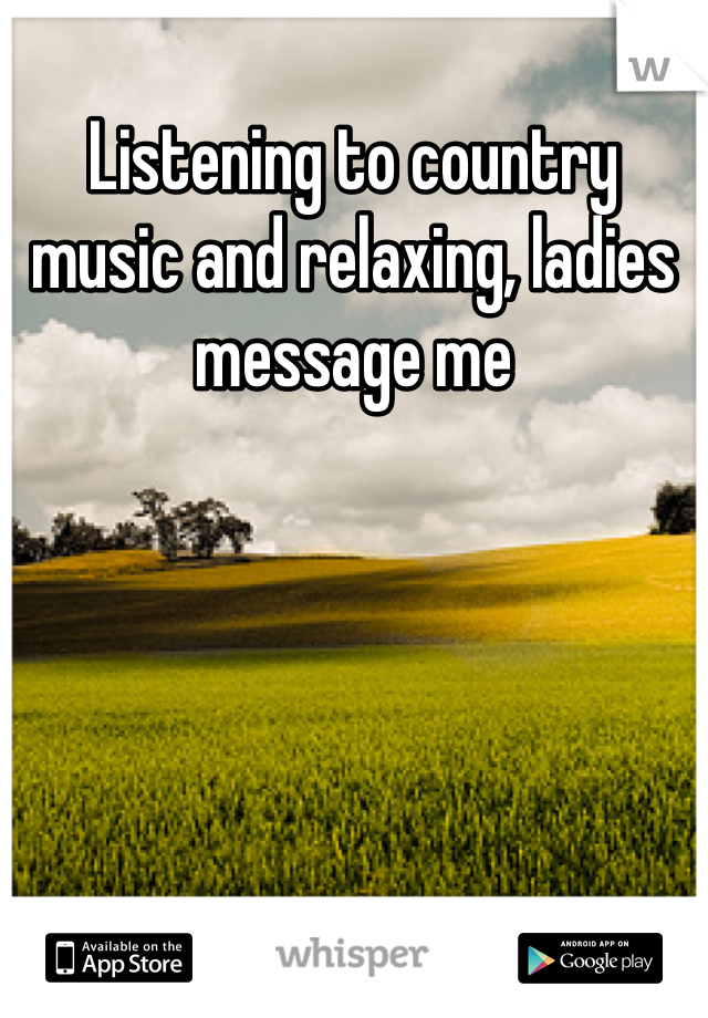 Listening to country music and relaxing, ladies message me