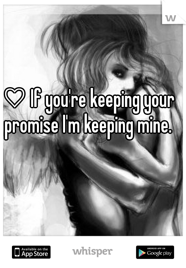 ♡ If you're keeping your promise I'm keeping mine.