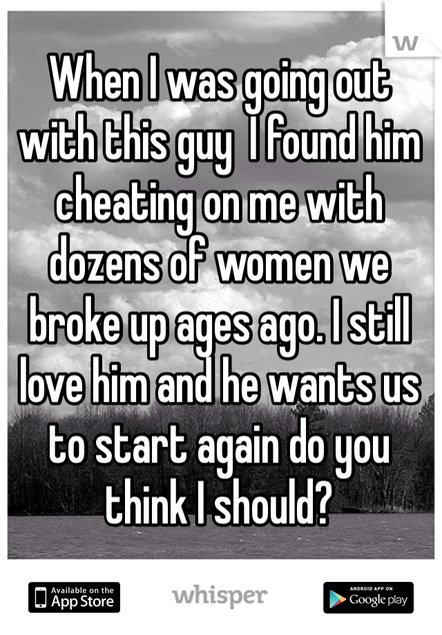 When I was going out with this guy  I found him cheating on me with dozens of women we broke up ages ago. I still love him and he wants us to start again do you think I should?